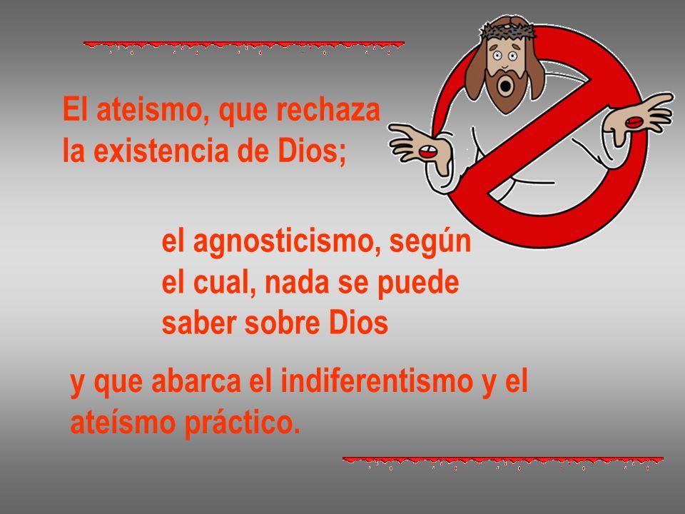El ateismo, que rechazala existencia de Dios; el agnosticismo, según. el cual, nada se puede. saber sobre Dios.