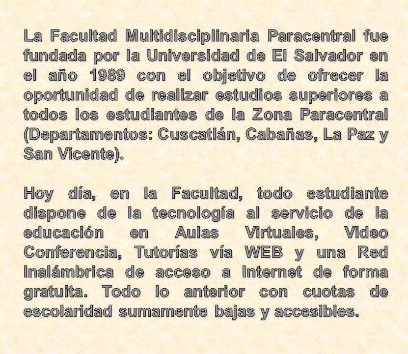 La Facultad Multidisciplinaria Paracentral fue fundada por la Universidad de El Salvador en el año 1989 con el objetivo de ofrecer la oportunidad de realizar estudios superiores a todos los estudiantes de la Zona Paracentral (Departamentos: Cuscatlán, Cabañas, La Paz y San Vicente).