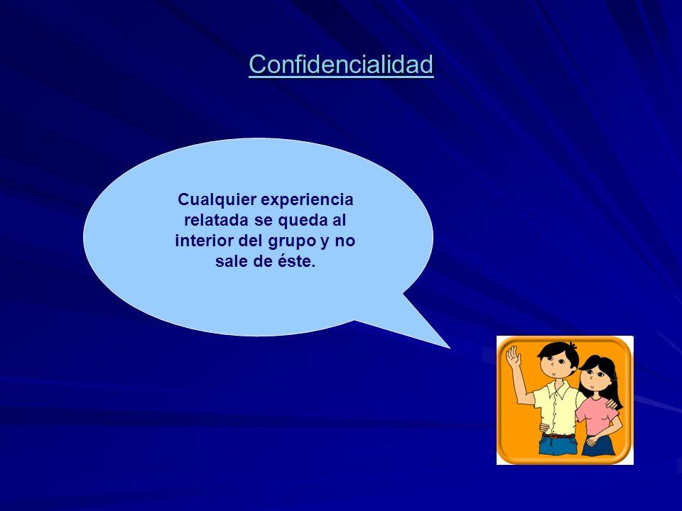 Confidencialidad Cualquier experiencia relatada se queda al interior del grupo y no sale de éste.
