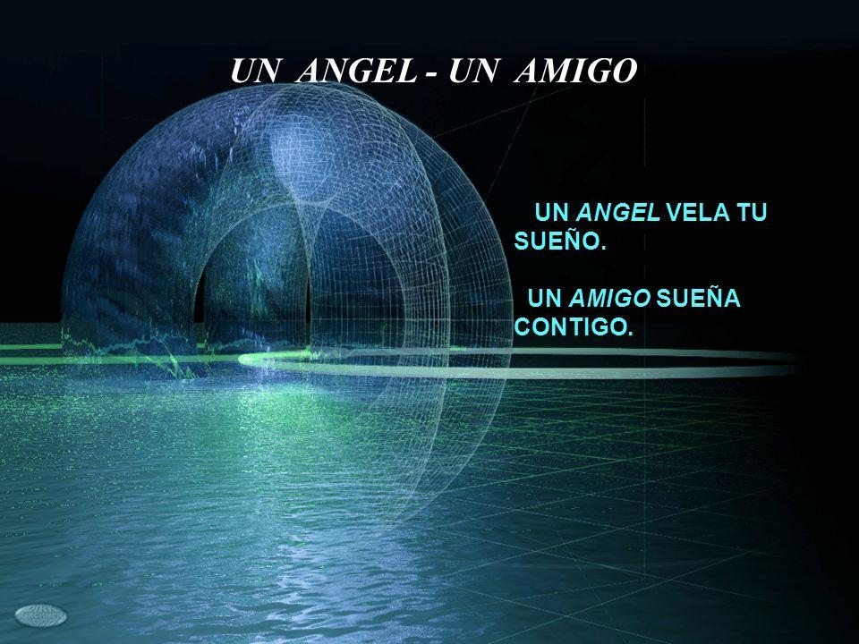 UN ANGEL - UN AMIGO UN ANGEL VELA TU SUEÑO. UN AMIGO SUEÑA CONTIGO.