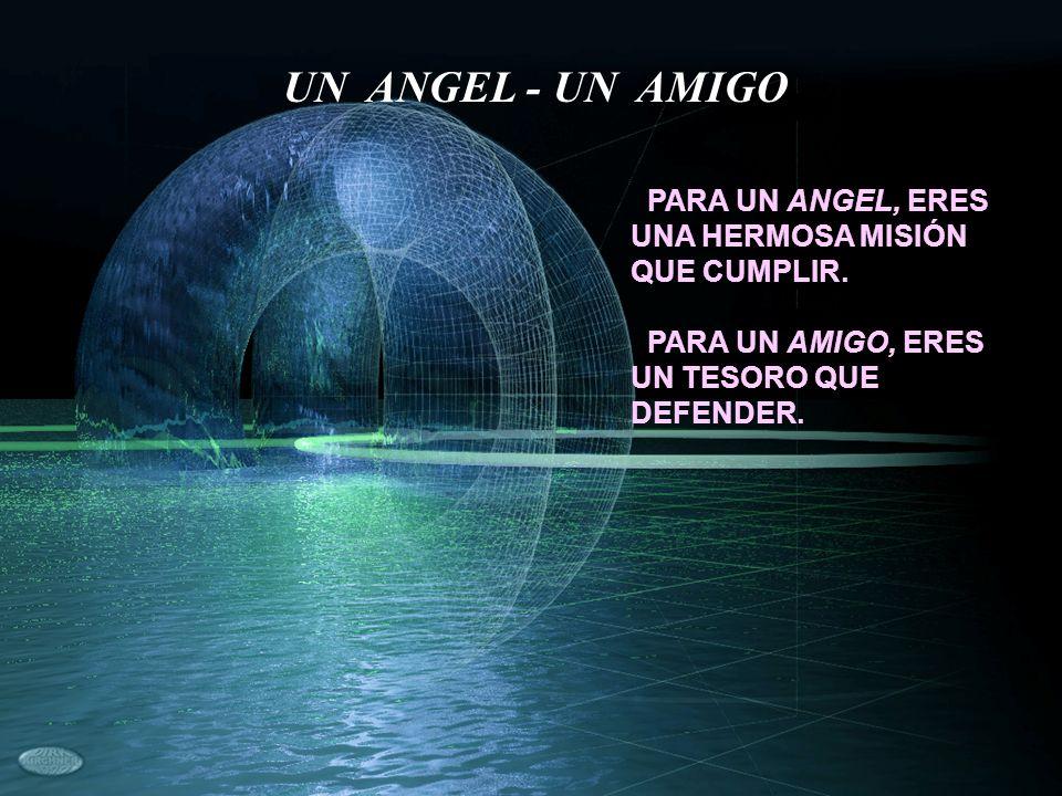 UN ANGEL - UN AMIGO PARA UN ANGEL, ERES UNA HERMOSA MISIÓN QUE CUMPLIR.