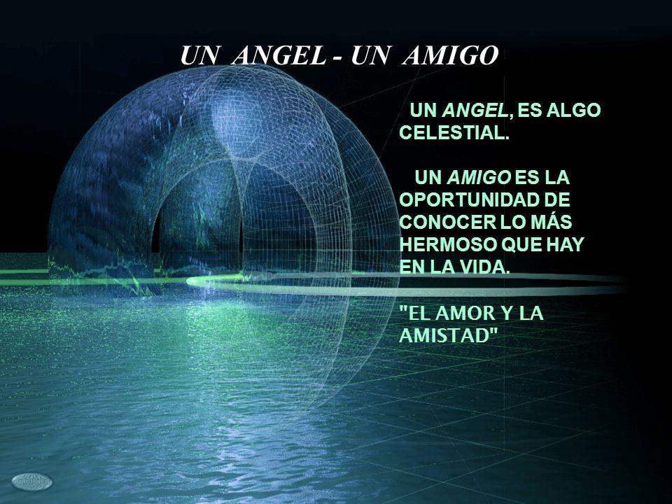 UN ANGEL - UN AMIGO UN ANGEL, ES ALGO CELESTIAL.