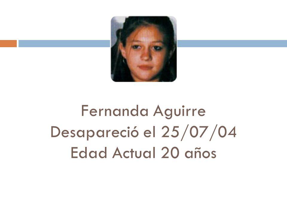 Fernanda Aguirre Desapareció el 25/07/04 Edad Actual 20 años