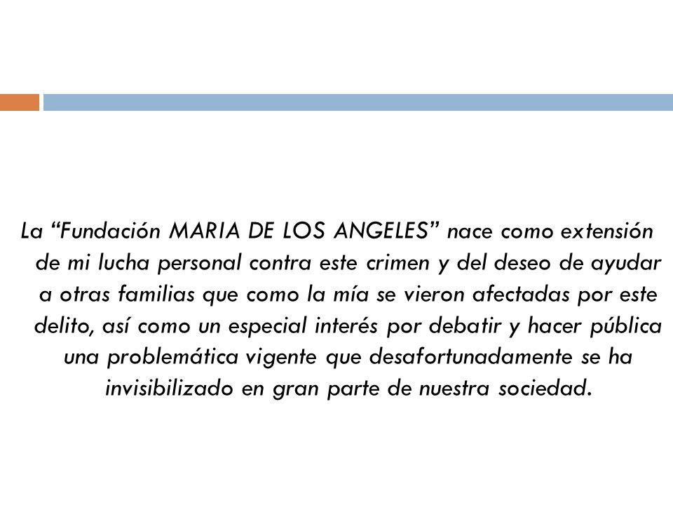 La Fundación MARIA DE LOS ANGELES nace como extensión de mi lucha personal contra este crimen y del deseo de ayudar a otras familias que como la mía se vieron afectadas por este delito, así como un especial interés por debatir y hacer pública una problemática vigente que desafortunadamente se ha invisibilizado en gran parte de nuestra sociedad.