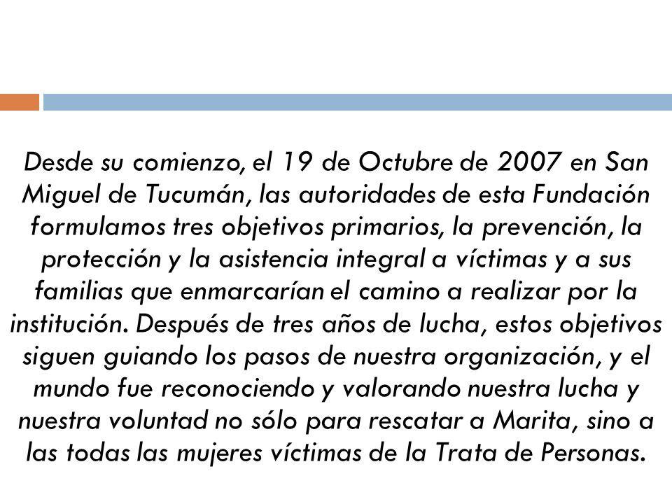 Desde su comienzo, el 19 de Octubre de 2007 en San Miguel de Tucumán, las autoridades de esta Fundación formulamos tres objetivos primarios, la prevención, la protección y la asistencia integral a víctimas y a sus familias que enmarcarían el camino a realizar por la institución.