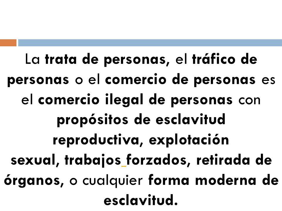La trata de personas, el tráfico de personas o el comercio de personas es el comercio ilegal de personas con propósitos de esclavitud reproductiva, explotación sexual, trabajos forzados, retirada de órganos, o cualquier forma moderna de esclavitud.