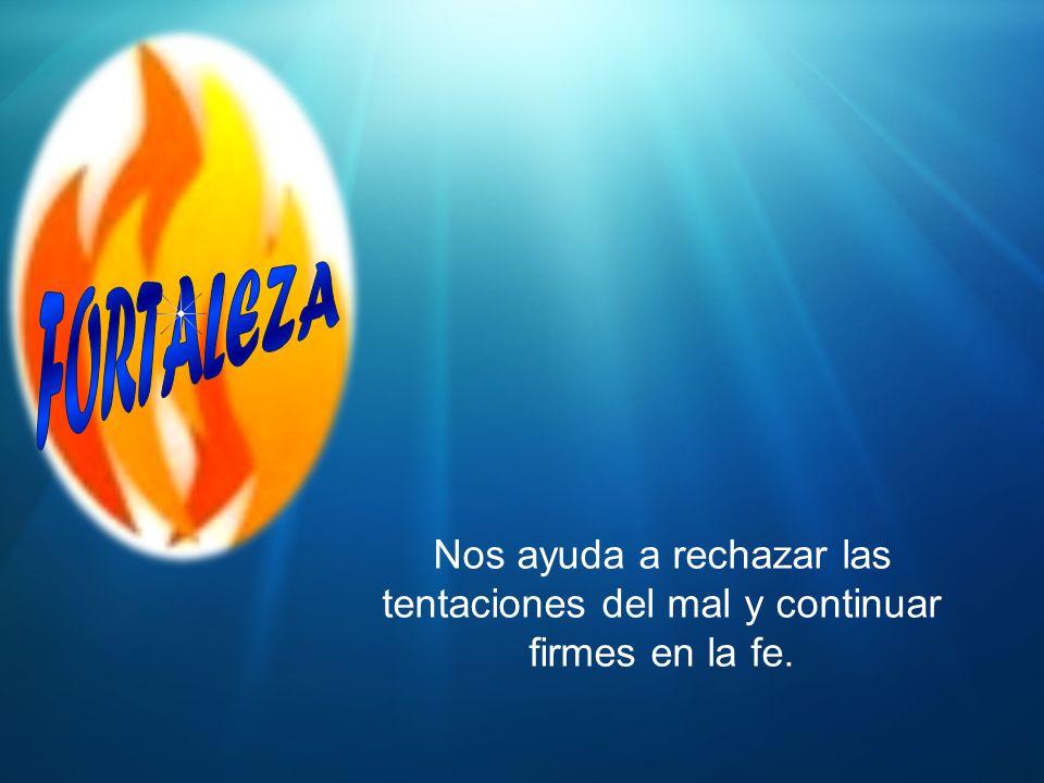 FORTALEZA Nos ayuda a rechazar las tentaciones del mal y continuar firmes en la fe.