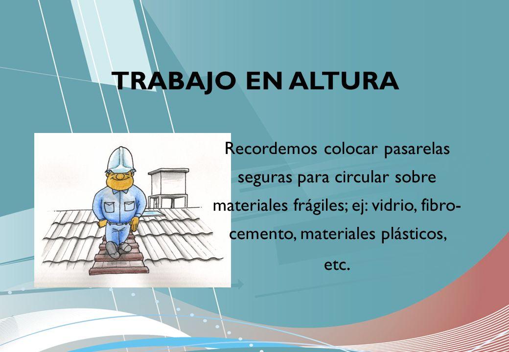 TRABAJO EN ALTURA Recordemos colocar pasarelas seguras para circular sobre materiales frágiles; ej: vidrio, fibro-cemento, materiales plásticos, etc.