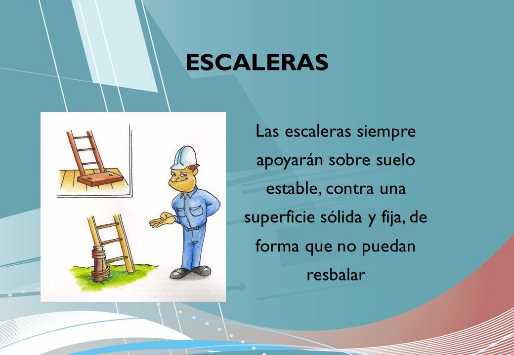ESCALERAS Las escaleras siempre apoyarán sobre suelo estable, contra una superficie sólida y fija, de forma que no puedan resbalar.