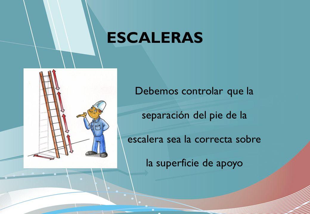ESCALERAS Debemos controlar que la separación del pie de la escalera sea la correcta sobre la superficie de apoyo.