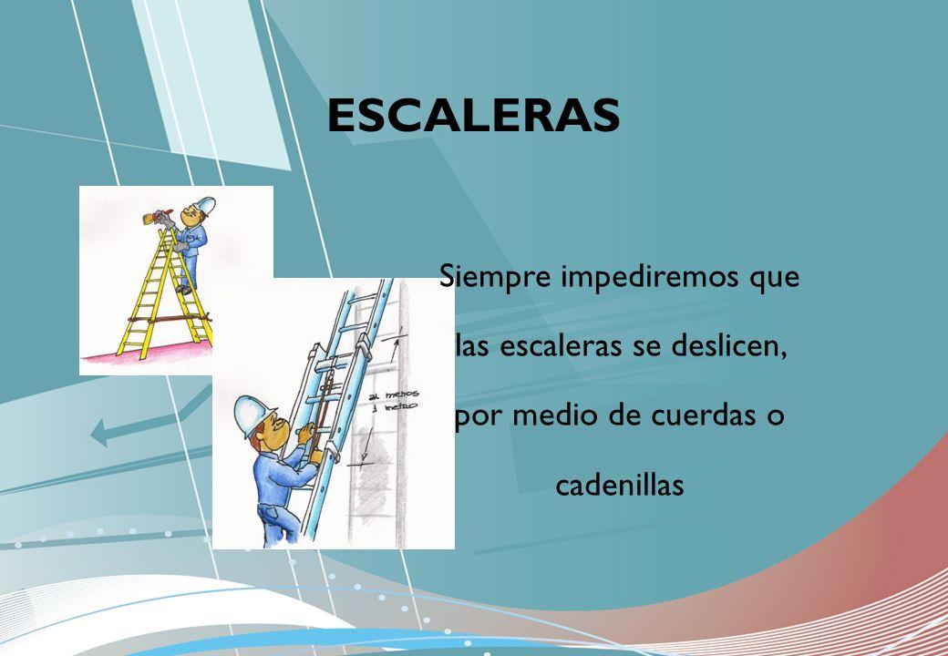 ESCALERAS Siempre impediremos que las escaleras se deslicen, por medio de cuerdas o cadenillas