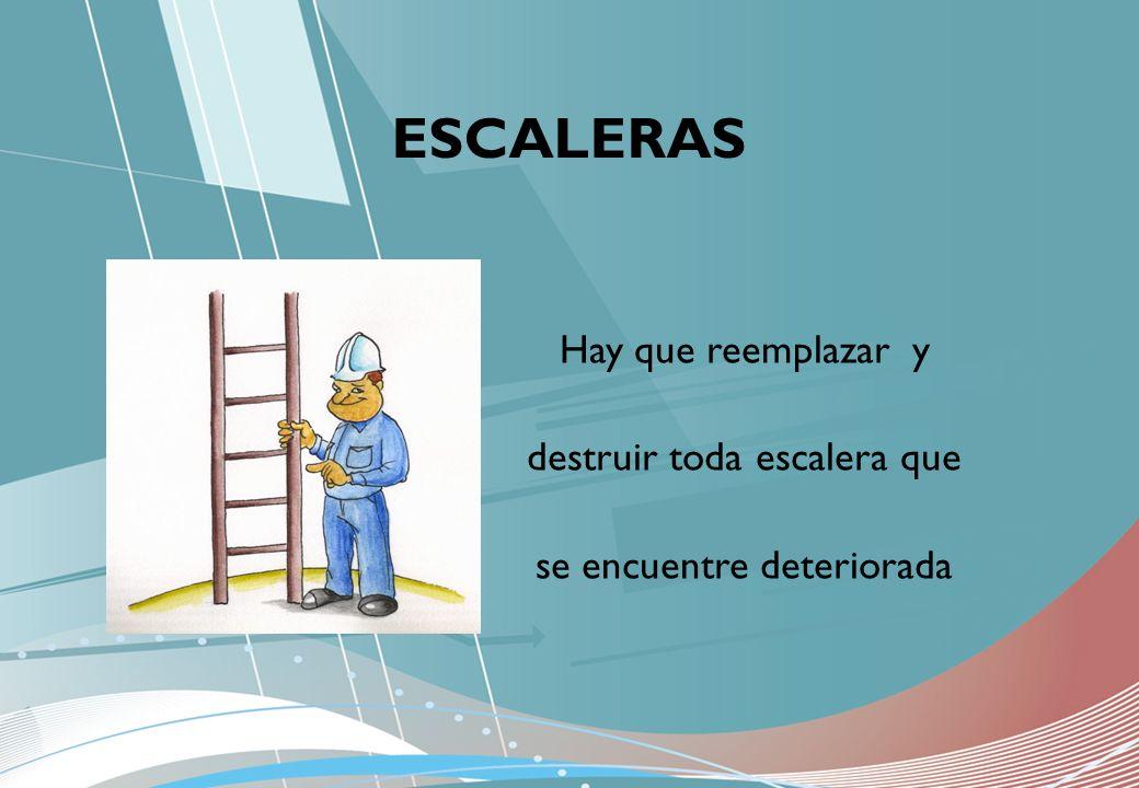 ESCALERAS Hay que reemplazar y destruir toda escalera que se encuentre deteriorada