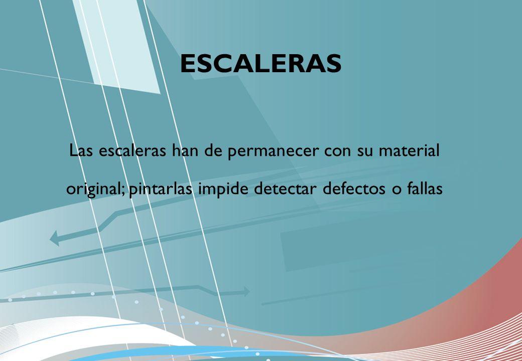 ESCALERAS Las escaleras han de permanecer con su material original; pintarlas impide detectar defectos o fallas.