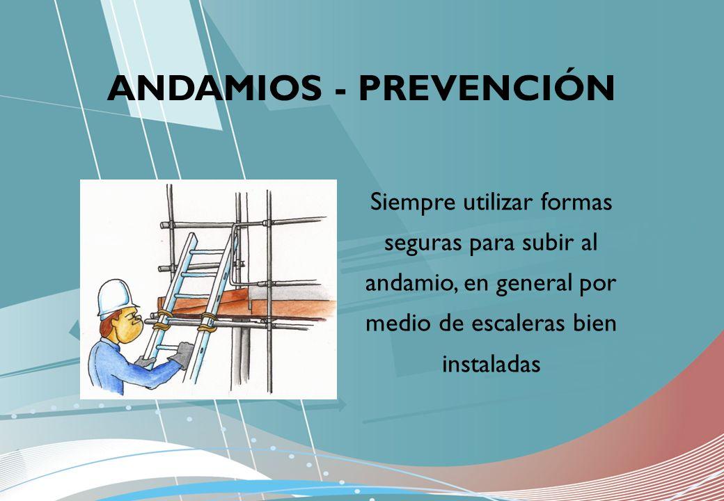 ANDAMIOS - PREVENCIÓN Siempre utilizar formas seguras para subir al andamio, en general por medio de escaleras bien instaladas.