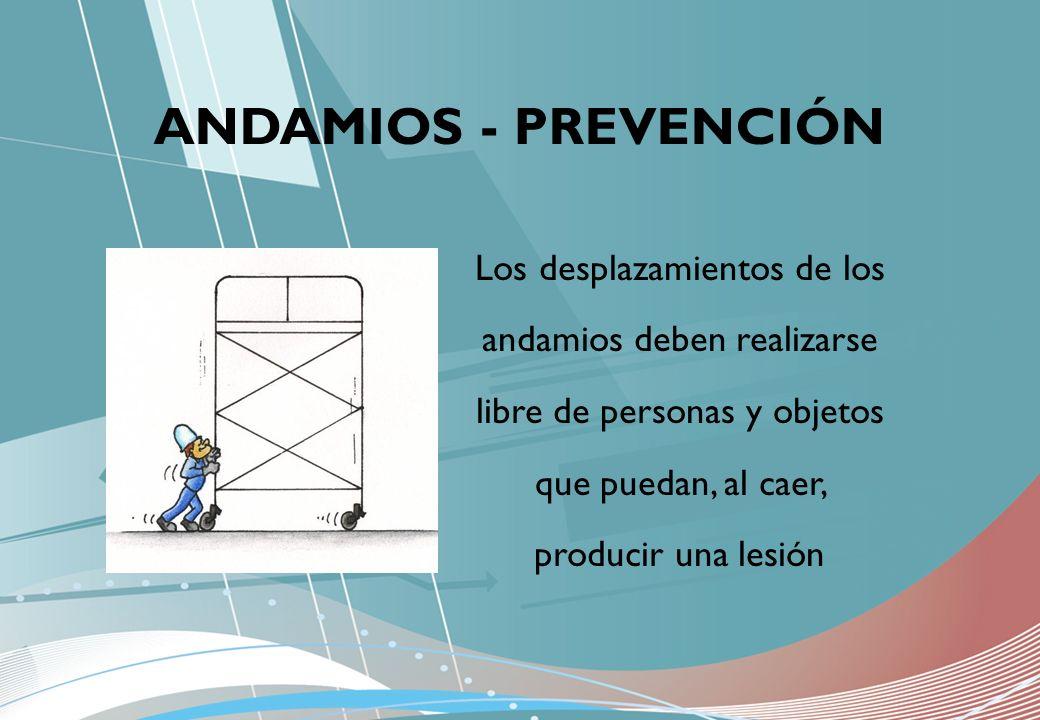 ANDAMIOS - PREVENCIÓN Los desplazamientos de los andamios deben realizarse libre de personas y objetos que puedan, al caer, producir una lesión.