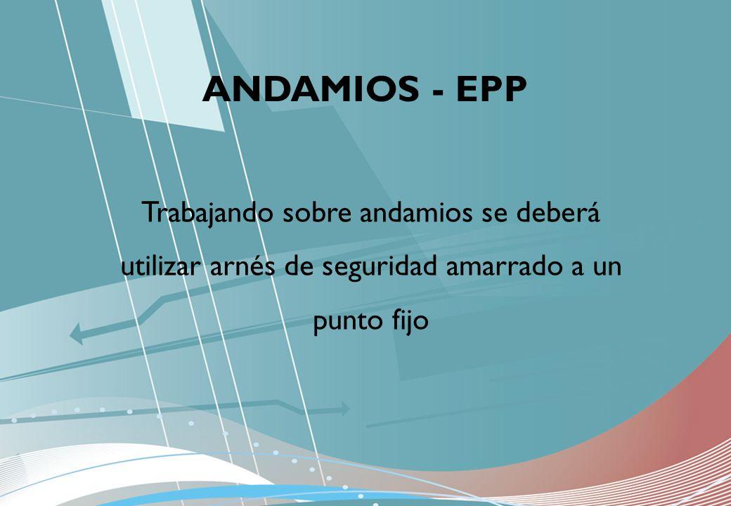 ANDAMIOS - EPP Trabajando sobre andamios se deberá utilizar arnés de seguridad amarrado a un punto fijo.