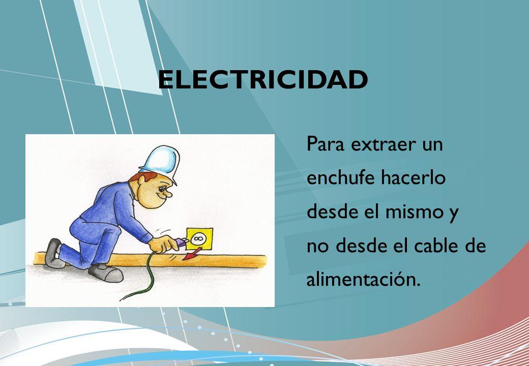 ELECTRICIDAD Para extraer un enchufe hacerlo desde el mismo y no desde el cable de alimentación.
