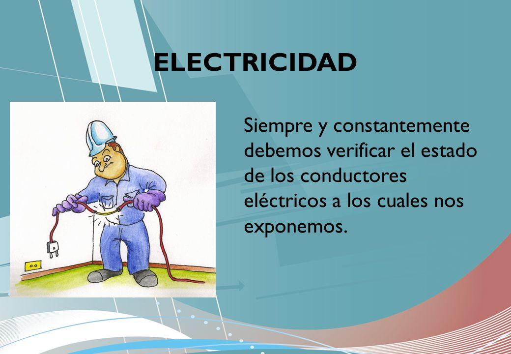 ELECTRICIDAD Siempre y constantemente debemos verificar el estado de los conductores eléctricos a los cuales nos exponemos.