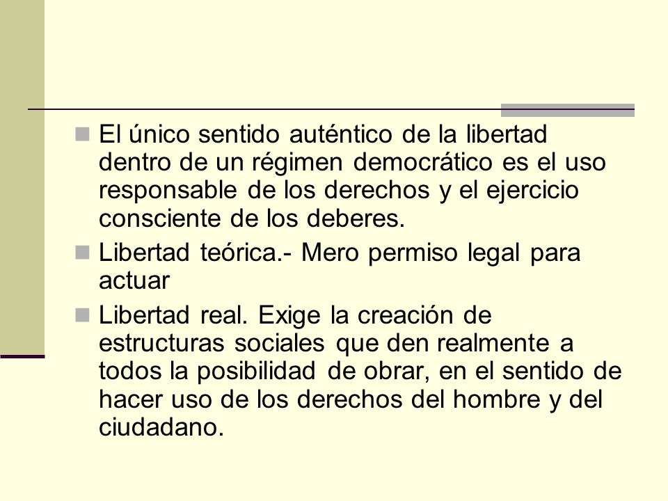 El único sentido auténtico de la libertad dentro de un régimen democrático es el uso responsable de los derechos y el ejercicio consciente de los deberes.