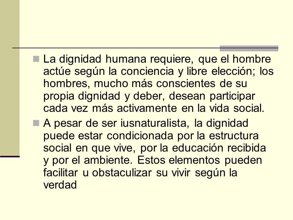La dignidad humana requiere, que el hombre actúe según la conciencia y libre elección; los hombres, mucho más conscientes de su propia dignidad y deber, desean participar cada vez más activamente en la vida social.