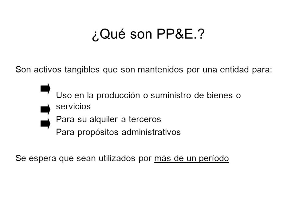 ¿Qué son PP&E. Son activos tangibles que son mantenidos por una entidad para: Uso en la producción o suministro de bienes o servicios.