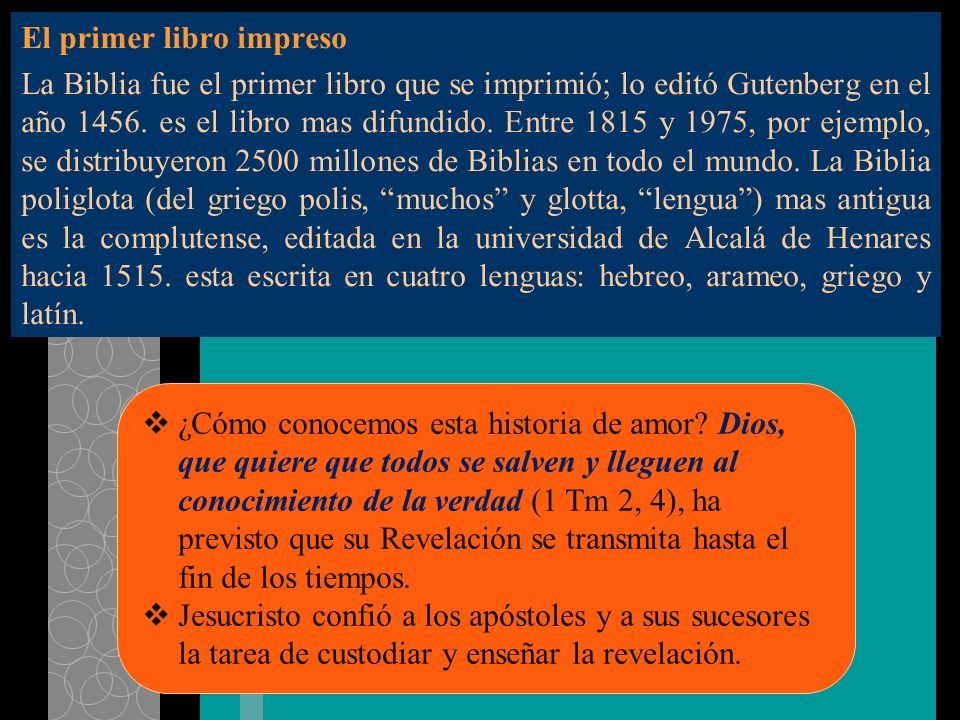 El primer libro impreso La Biblia fue el primer libro que se imprimió; lo editó Gutenberg en el año 1456. es el libro mas difundido. Entre 1815 y 1975, por ejemplo, se distribuyeron 2500 millones de Biblias en todo el mundo. La Biblia poliglota (del griego polis, muchos y glotta, lengua ) mas antigua es la complutense, editada en la universidad de Alcalá de Henares hacia 1515. esta escrita en cuatro lenguas: hebreo, arameo, griego y latín.