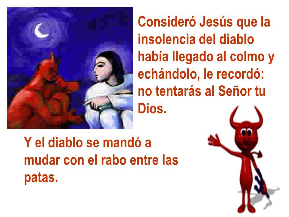 Consideró Jesús que la insolencia del diablo. había llegado al colmo y. echándolo, le recordó: no tentarás al Señor tu.