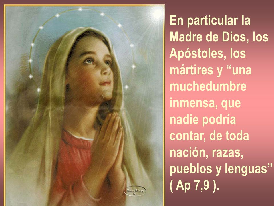 En particular la Madre de Dios, los. Apóstoles, los. mártires y una. muchedumbre. inmensa, que.
