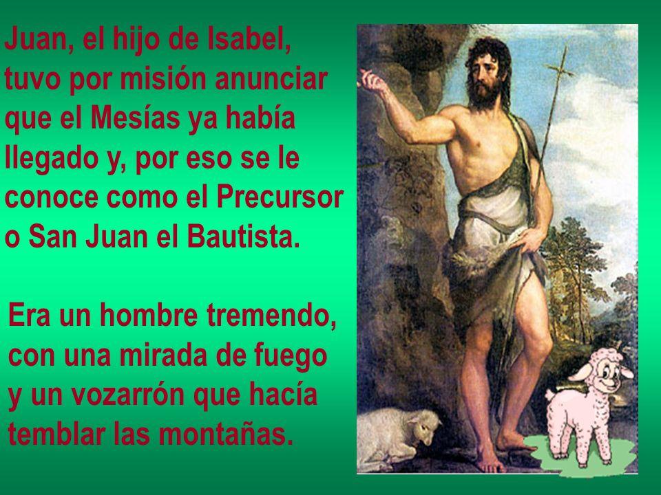 Juan, el hijo de Isabel, tuvo por misión anunciar. que el Mesías ya había. llegado y, por eso se le.