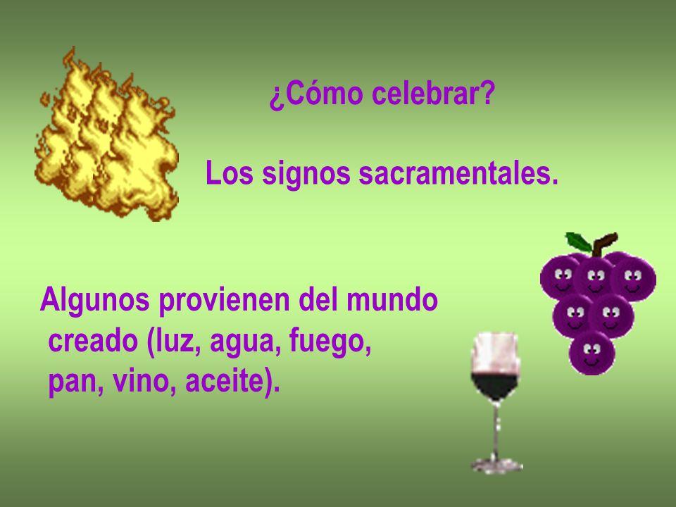 ¿Cómo celebrar. Los signos sacramentales. Algunos provienen del mundo.