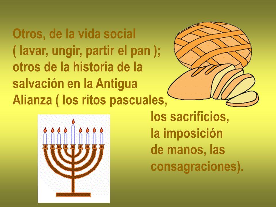 Otros, de la vida social ( lavar, ungir, partir el pan ); otros de la historia de la. salvación en la Antigua.