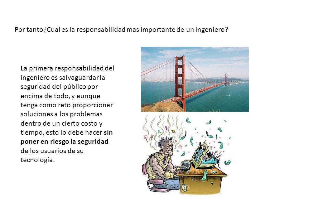 Por tanto¿Cual es la responsabilidad mas importante de un ingeniero