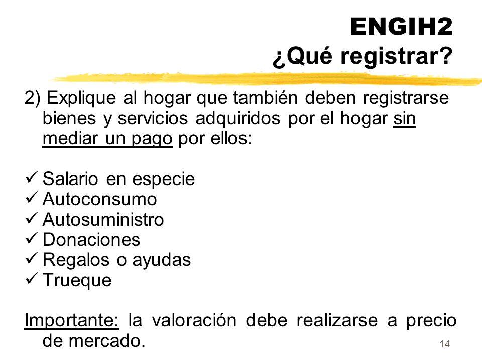 ENGIH2 ¿Qué registrar 2) Explique al hogar que también deben registrarse bienes y servicios adquiridos por el hogar sin mediar un pago por ellos: