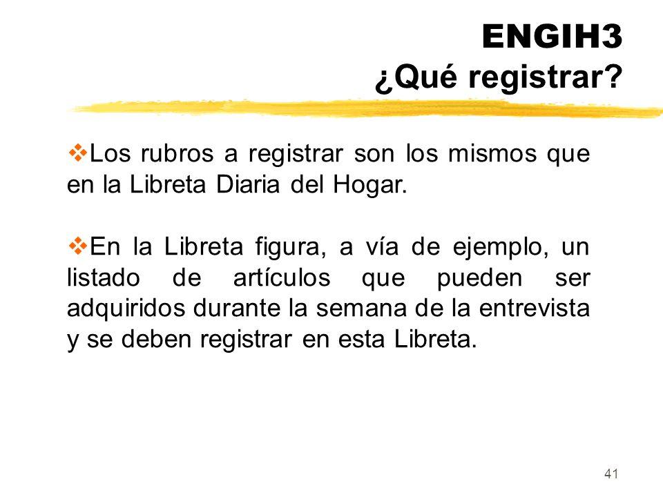 ENGIH3 ¿Qué registrar Los rubros a registrar son los mismos que en la Libreta Diaria del Hogar.
