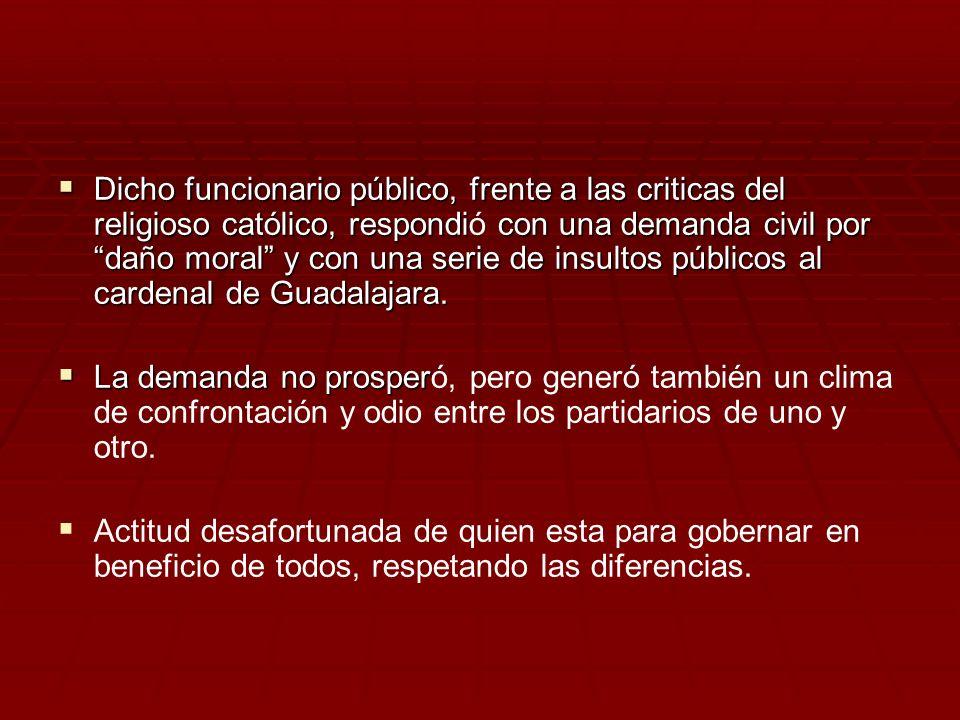 Dicho funcionario público, frente a las criticas del religioso católico, respondió con una demanda civil por daño moral y con una serie de insultos públicos al cardenal de Guadalajara.