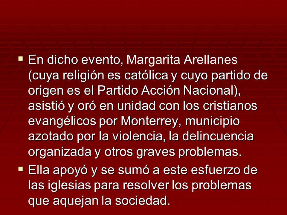 En dicho evento, Margarita Arellanes (cuya religión es católica y cuyo partido de origen es el Partido Acción Nacional), asistió y oró en unidad con los cristianos evangélicos por Monterrey, municipio azotado por la violencia, la delincuencia organizada y otros graves problemas.