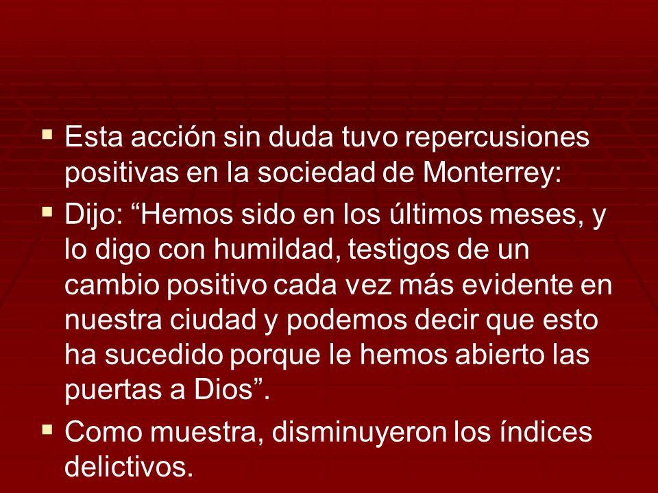 Esta acción sin duda tuvo repercusiones positivas en la sociedad de Monterrey: