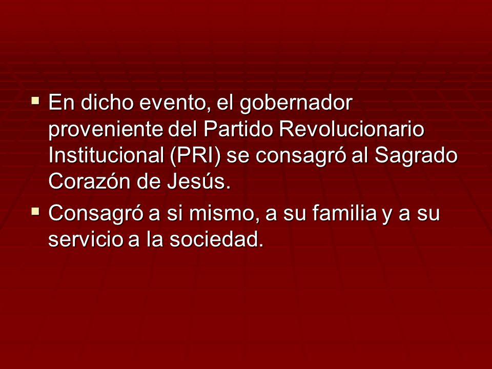 En dicho evento, el gobernador proveniente del Partido Revolucionario Institucional (PRI) se consagró al Sagrado Corazón de Jesús.