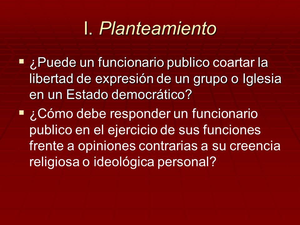 I. Planteamiento ¿Puede un funcionario publico coartar la libertad de expresión de un grupo o Iglesia en un Estado democrático