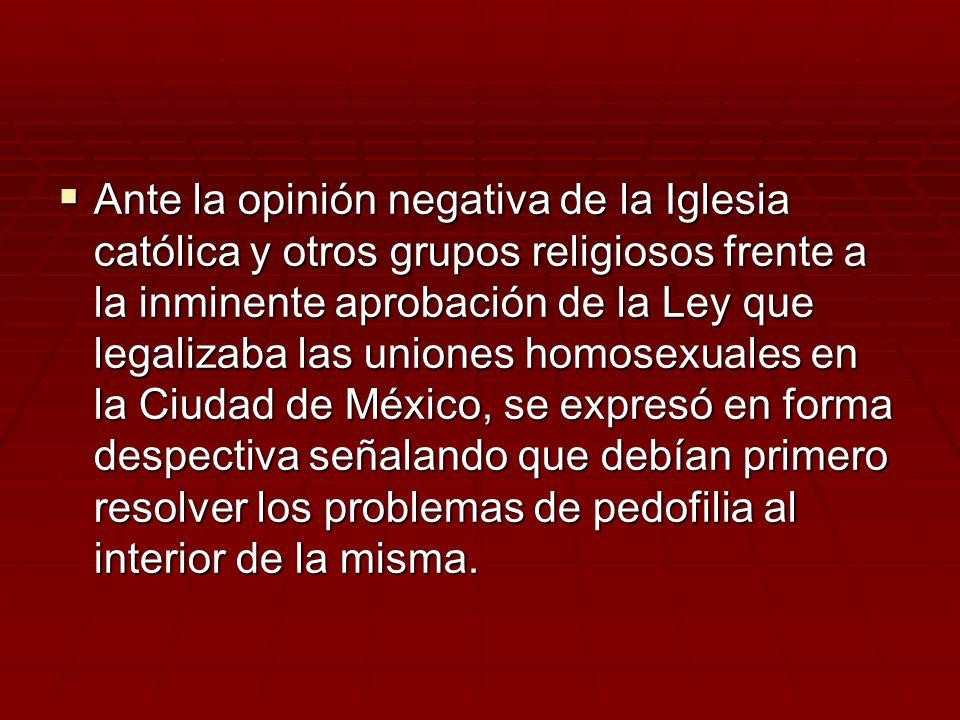 Ante la opinión negativa de la Iglesia católica y otros grupos religiosos frente a la inminente aprobación de la Ley que legalizaba las uniones homosexuales en la Ciudad de México, se expresó en forma despectiva señalando que debían primero resolver los problemas de pedofilia al interior de la misma.