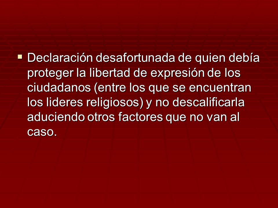 Declaración desafortunada de quien debía proteger la libertad de expresión de los ciudadanos (entre los que se encuentran los lideres religiosos) y no descalificarla aduciendo otros factores que no van al caso.