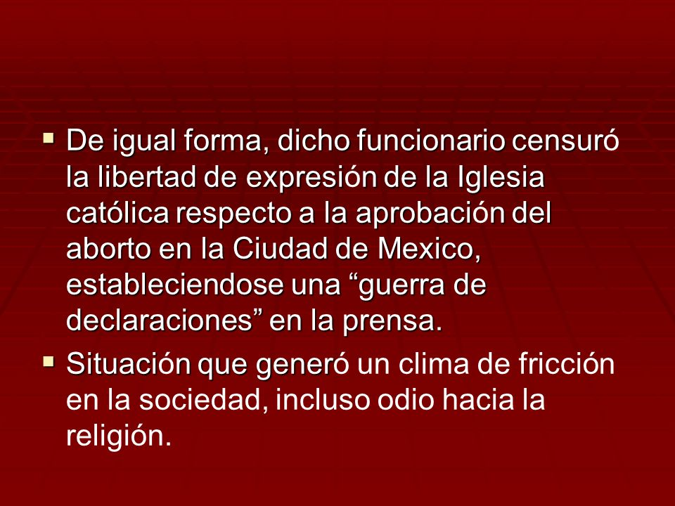 De igual forma, dicho funcionario censuró la libertad de expresión de la Iglesia católica respecto a la aprobación del aborto en la Ciudad de Mexico, estableciendose una guerra de declaraciones en la prensa.