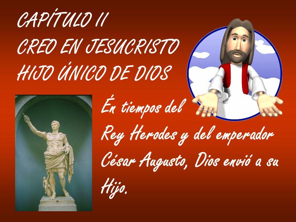 CAPÍTULO II CREO EN JESUCRISTO. HIJO ÚNICO DE DIOS. Én tiempos del. Rey Herodes y del emperador.