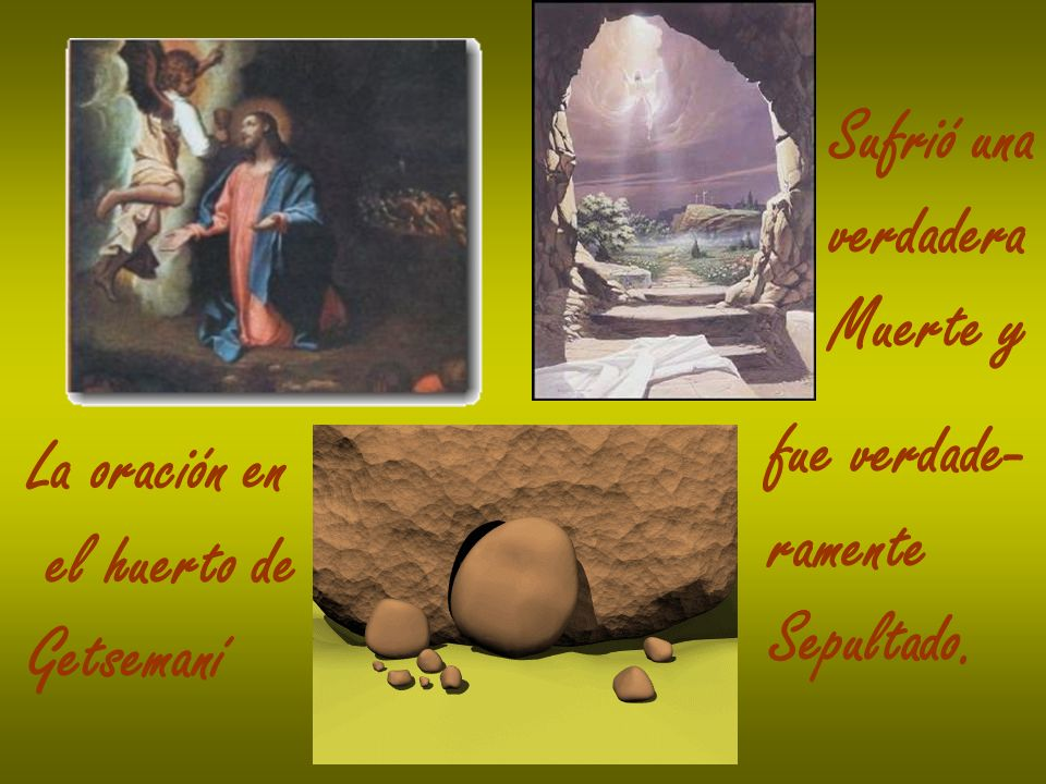 Sufrió una verdadera Muerte y fue verdade- ramente Sepultado. La oración en el huerto de Getsemaní