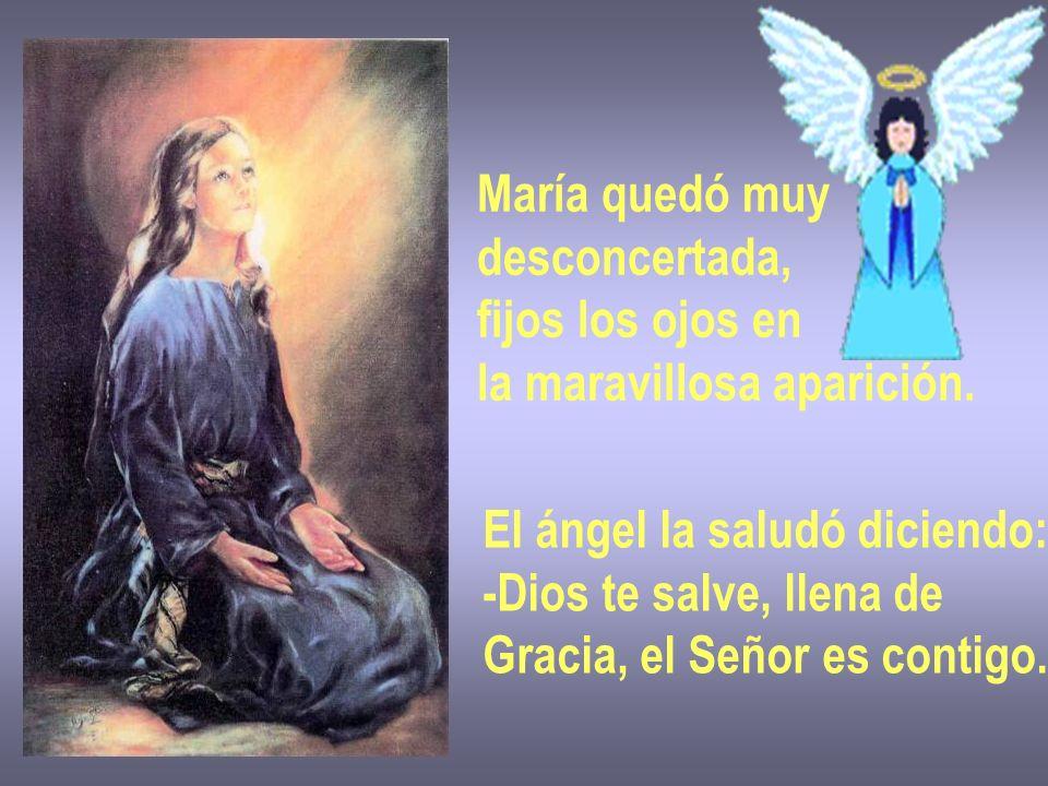 María quedó muy desconcertada, fijos los ojos en. la maravillosa aparición. El ángel la saludó diciendo: