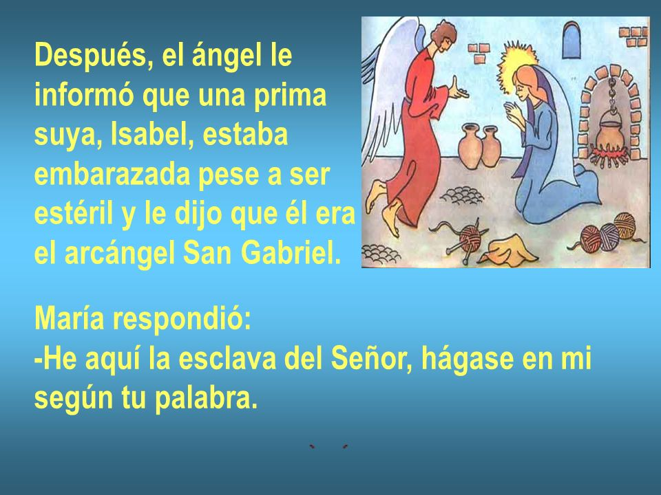 Después, el ángel le informó que una prima. suya, Isabel, estaba. embarazada pese a ser. estéril y le dijo que él era.