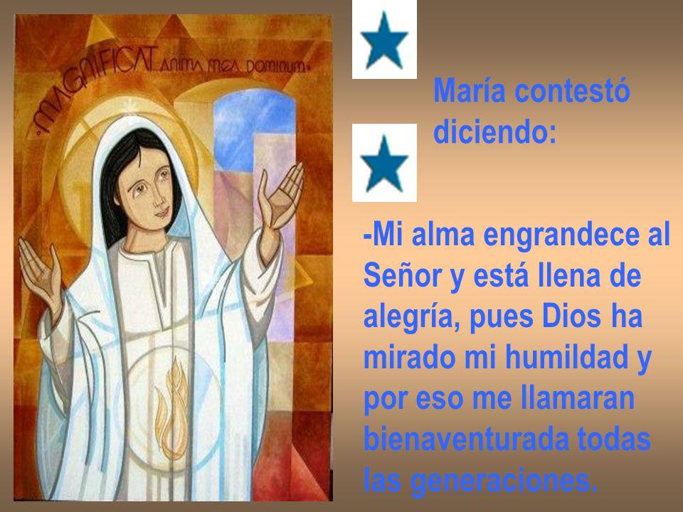 María contestó diciendo: -Mi alma engrandece al. Señor y está llena de. alegría, pues Dios ha. mirado mi humildad y.