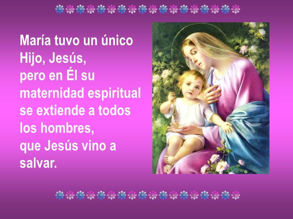 María tuvo un únicoHijo, Jesús, pero en Él su. maternidad espiritual. se extiende a todos. los hombres,