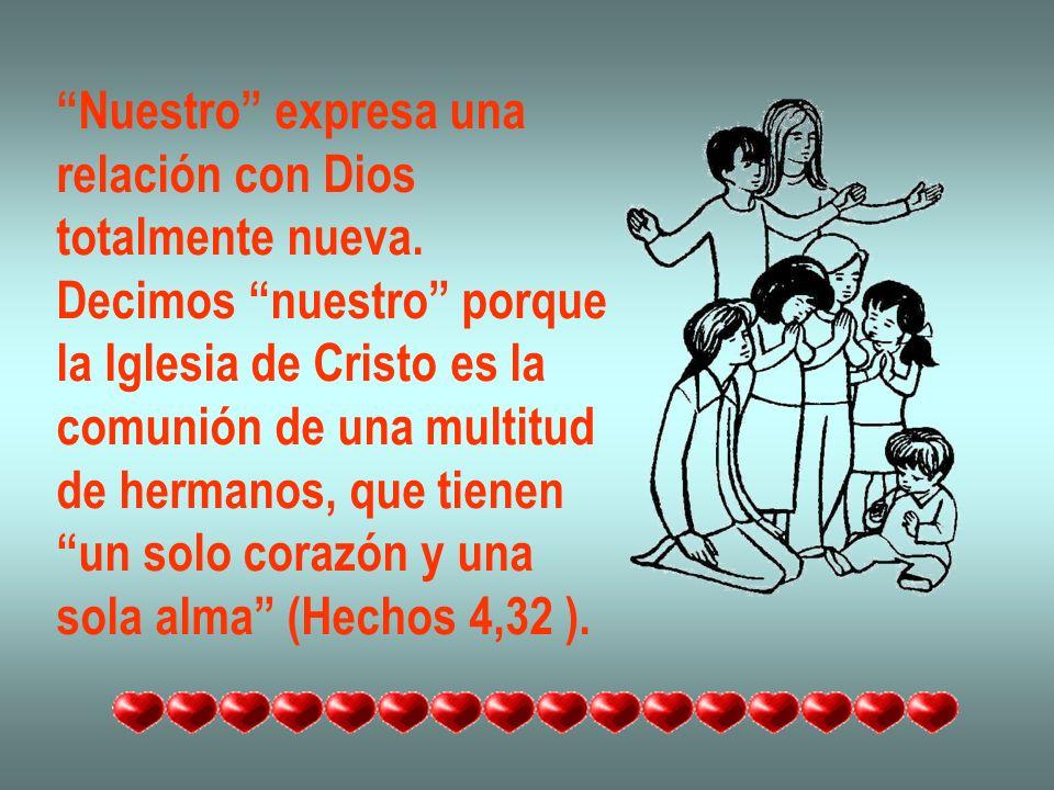 Nuestro expresa una relación con Dios. totalmente nueva. Decimos nuestro porque. la Iglesia de Cristo es la.