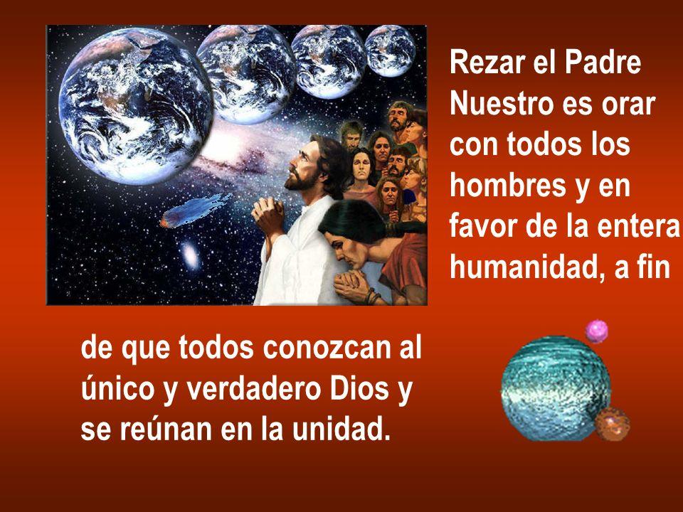 Rezar el PadreNuestro es orar. con todos los. hombres y en. favor de la entera. humanidad, a fin. de que todos conozcan al.